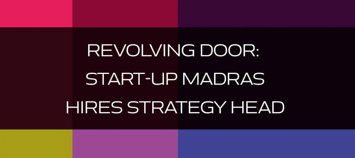 REVOLVING DOOR: Start-up Madras Hires Strategy Head